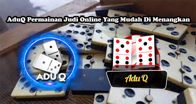 AduQ Permainan Judi Online Yang Mudah Di Menangkan
